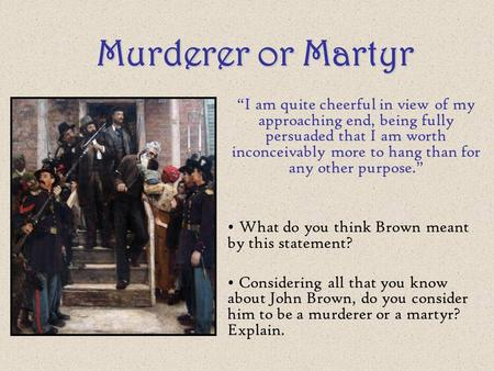 "Murderer or Martyr ""I am quite cheerful in view of my approaching end, being fully persuaded that I am worth inconceivably more to hang than for any other."