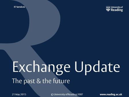 © University of Reading 2007 www.reading.ac.uk IT Services 21 May 2015 Exchange Update The past & the future.