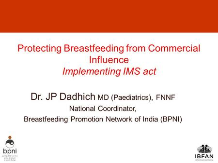 Protecting Breastfeeding from Commercial Influence Implementing IMS act Dr. JP Dadhich MD (Paediatrics), FNNF National Coordinator, Breastfeeding Promotion.