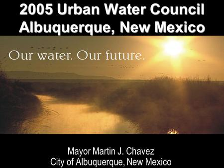 WATER RESOURCES STRATEGY IMPLEMENTATION Mayor Martin J. Chavez City of Albuquerque, New Mexico 2005 Urban Water Council Albuquerque, New Mexico.