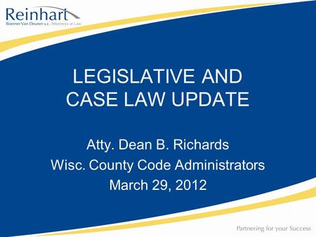 Atty. Dean B. Richards Wisc. County Code Administrators March 29, 2012 LEGISLATIVE AND CASE LAW UPDATE.
