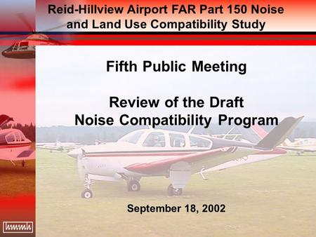 Fifth Public Meeting Review of the Draft Noise Compatibility Program September 18, 2002 Reid-Hillview Airport FAR Part 150 Noise and Land Use Compatibility.
