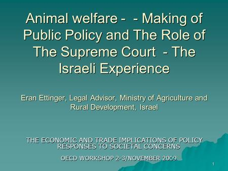 1 Animal welfare - - Making of Public Policy and The Role of The Supreme Court - The Israeli Experience Eran Ettinger, Legal Advisor, Ministry of Agriculture.