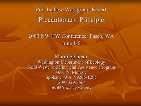 Port Ludlow Workgroup Report Precautionary Principle 2003 NW HW Conference, Pasco, WA June 1-6 Marni Solheim Washington Department of Ecology Solid Waste.