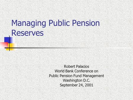 Managing Public Pension Reserves Robert Palacios World Bank Conference on Public Pension Fund Management Washington D.C. September 24, 2001.