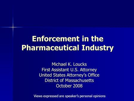 Enforcement in the Pharmaceutical Industry Michael K. Loucks First Assistant U.S. Attorney United States Attorney's Office District of Massachusetts October.
