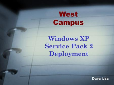 Windows XP Service Pack 2 Deployment Dave Lee West Campus.