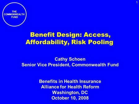 THE COMMONWEALTH FUND 1 Benefit Design: Access, Affordability, Risk Pooling Cathy Schoen Senior Vice President, Commonwealth Fund Benefits in Health Insurance.