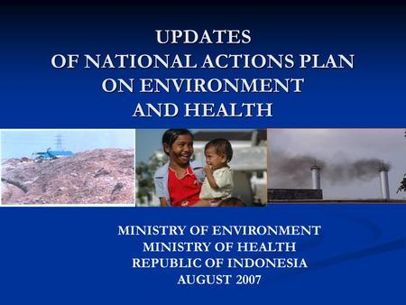 UPDATES OF NATIONAL ACTIONS PLAN ON ENVIRONMENT AND HEALTH MINISTRY OF ENVIRONMENT MINISTRY OF HEALTH REPUBLIC OF INDONESIA AUGUST 2007.