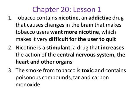 Chapter 20: Lesson 1 Tobacco contains nicotine, an addictive drug that causes changes in the brain that makes tobacco users want more nicotine, which makes.