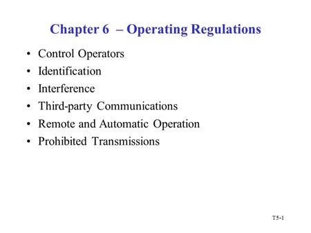 T5-1 Chapter 6 – Operating Regulations Control Operators Identification Interference Third-party Communications Remote and Automatic Operation Prohibited.