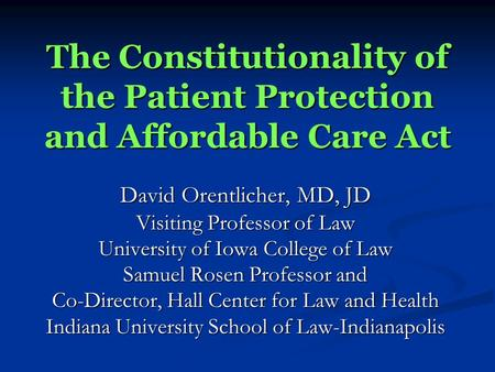 The Constitutionality of the Patient Protection and Affordable Care Act David Orentlicher, MD, JD Visiting Professor of Law University of Iowa College.