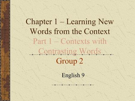 Chapter 1 – Learning New Words from the Context Part 1 – Contexts with Contrasting Words Group 2 English 9.