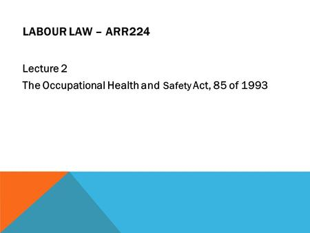 LABOUR LAW – ARR224 Lecture 2 The Occupational Health and Safety Act, 85 of 1993.