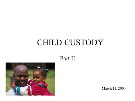 "CHILD CUSTODY Part II March 11, 2004. Review History – paternal/maternal presumptions to gender neutral ""best interests"" Terms – joint/sole; legal/physical."