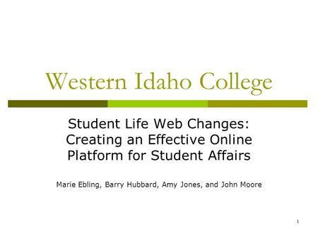 1 Western Idaho College Student Life Web Changes: Creating an Effective Online Platform for Student Affairs Marie Ebling, Barry Hubbard, Amy Jones, and.