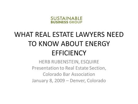WHAT REAL ESTATE LAWYERS NEED TO KNOW ABOUT ENERGY EFFICIENCY HERB RUBENSTEIN, ESQUIRE Presentation to Real Estate Section, Colorado Bar Association January.