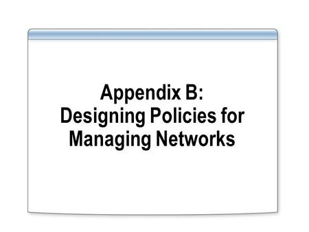 Appendix B: Designing Policies for Managing Networks.