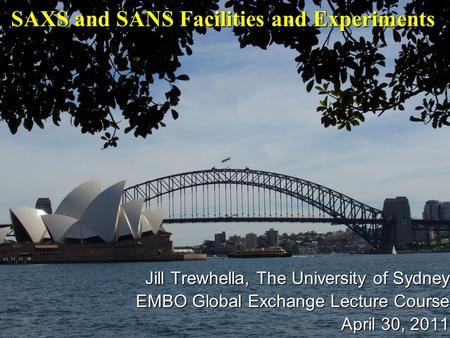 Jill Trewhella, The University of Sydney EMBO Global Exchange Lecture Course April 30, 2011 SAXS and SANS Facilities and Experiments.