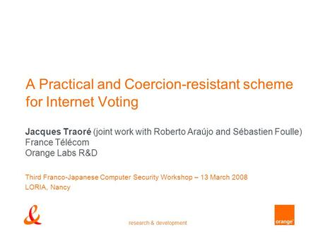 Research & development A Practical and Coercion-resistant scheme for Internet Voting Jacques Traoré (joint work with Roberto Araújo and Sébastien Foulle)