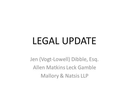 LEGAL UPDATE Jen (Vogt-Lowell) Dibble, Esq. Allen Matkins Leck Gamble Mallory & Natsis LLP.