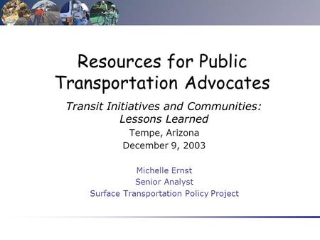 Resources for Public Transportation Advocates Transit Initiatives and Communities: Lessons Learned Tempe, Arizona December 9, 2003 Michelle Ernst Senior.
