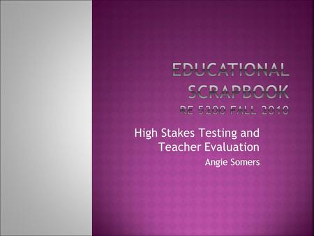 High Stakes Testing and Teacher Evaluation Angie Somers.