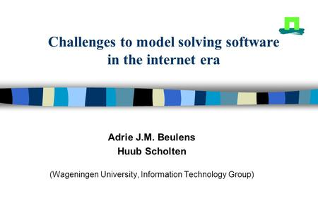 Challenges to model solving software in the internet era Adrie J.M. Beulens Huub Scholten (Wageningen University, Information Technology Group)