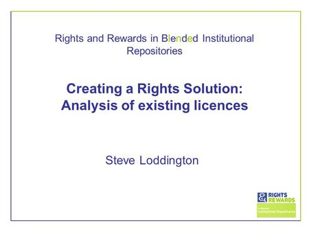 Rights and Rewards in Blended Institutional Repositories Creating a Rights Solution: Analysis of existing licences Steve Loddington.