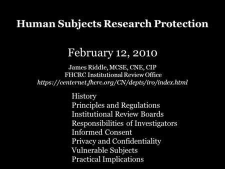 Human Subjects Research Protection February 12, 2010 James Riddle, MCSE, CNE, CIP FHCRC Institutional Review Office https://centernet.fhcrc.org/CN/depts/iro/index.html.