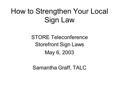 How to Strengthen Your Local Sign Law STORE Teleconference Storefront Sign Laws May 6, 2003 Samantha Graff, TALC.