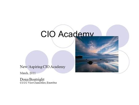 CIO Academy New/Aspiring CIO Academy March, 2011 Dona Boatright CCCC Vice Chancellor, Emeritus.