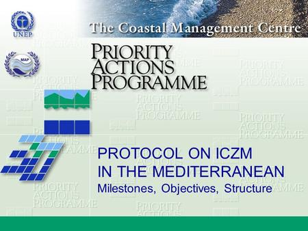 PROTOCOL ON ICZM IN THE MEDITERRANEAN Milestones, Objectives, Structure.