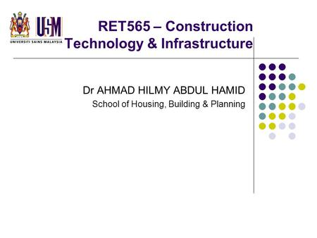 RET565 – Construction Technology & Infrastructure Dr AHMAD HILMY ABDUL HAMID School of Housing, Building & Planning.