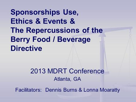 Sponsorships Use, Ethics & Events & The Repercussions of the Berry Food / Beverage Directive 2013 MDRT Conference Atlanta, GA Facilitators: Dennis Burns.