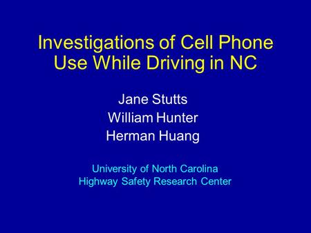 Investigations of Cell Phone Use While Driving in NC Jane Stutts William Hunter Herman Huang University of North Carolina Highway Safety Research Center.