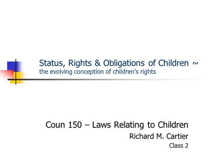 Status, Rights & Obligations of Children ~ the evolving conception of children's rights Coun 150 – Laws Relating to Children Richard M. Cartier Class 2.