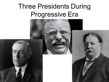 Three Presidents During Progressive Era