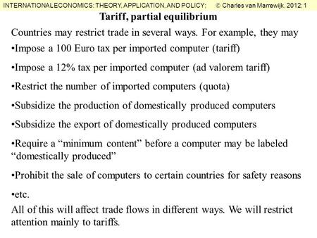 INTERNATIONAL ECONOMICS: THEORY, APPLICATION, AND POLICY;  Charles van Marrewijk, 2012; 1 Tariff, partial equilibrium Countries may restrict trade in.