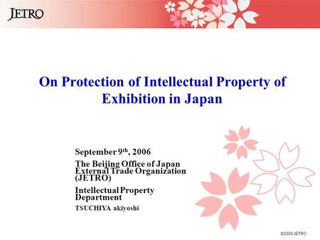 ©2005 JETRO On Protection of Intellectual Property of Exhibition in Japan September 9 th, 2006 The Beijing Office of Japan External Trade Organization.