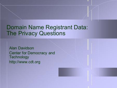Domain Name Registrant Data: The Privacy Questions Alan Davidson Center for Democracy and Technology