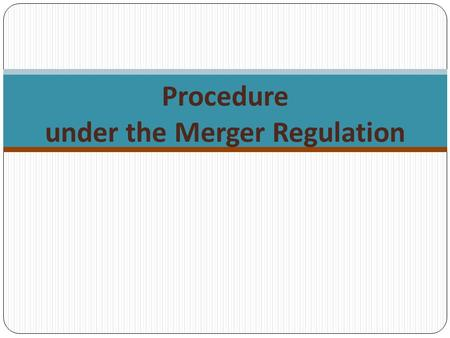 Procedure under the Merger Regulation. Procedure – legal documents The Merger Regulation Art. 4 – notification of concentration Art. 7 – suspension of.