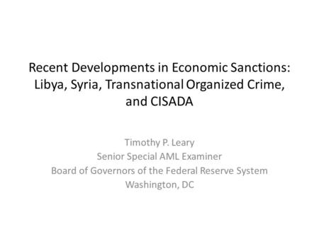 Recent Developments in Economic Sanctions: Libya, Syria, Transnational Organized Crime, and CISADA Timothy P. Leary Senior Special AML Examiner Board of.