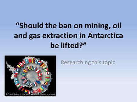 """Should the ban on mining, oil and gas extraction in Antarctica be lifted?"" Researching this topic."