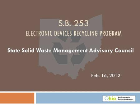 Feb. 16, 2012 S.B. 253 ELECTRONIC DEVICES RECYCLING PROGRAM State Solid Waste Management Advisory Council.