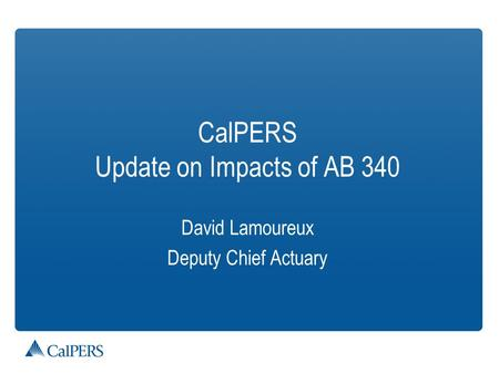 CalPERS Update on Impacts of AB 340 David Lamoureux Deputy Chief Actuary.
