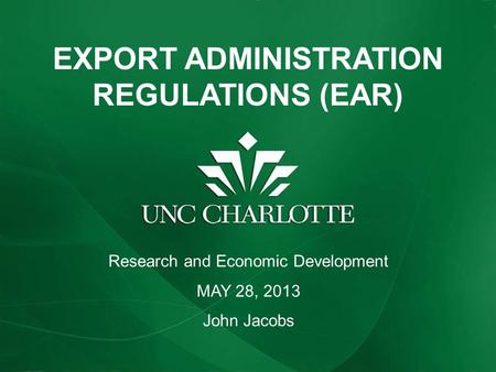EXPORT ADMINISTRATION REGULATIONS (EAR) Research and Economic Development MAY 28, 2013 John Jacobs.