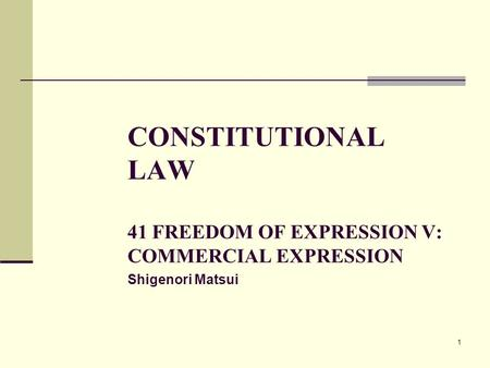 1 CONSTITUTIONAL LAW 41 FREEDOM OF EXPRESSION V: COMMERCIAL EXPRESSION Shigenori Matsui.