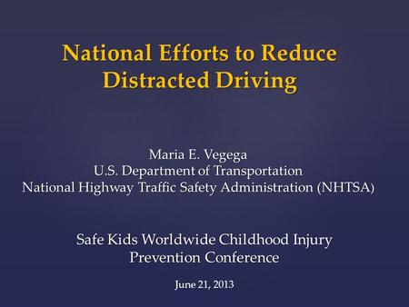 National Efforts to Reduce Distracted Driving Maria E. Vegega U.S. Department of Transportation National Highway Traffic Safety Administration (NHTSA )
