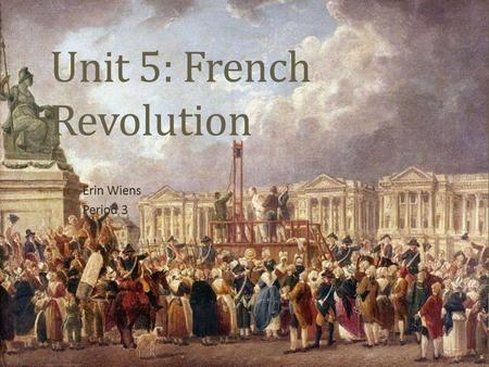 Unit 5: French Revolution Erin Wiens Period 3. Question To what extent and in what ways was the French Revolution during the period 1789 through the Reign.